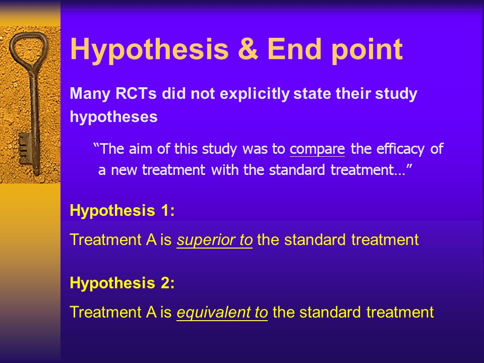 "Hypothesis & End point Many RCTs did not explicitly state their study hypotheses ""The aim of this study was to compare the efficacy of a new treatment"