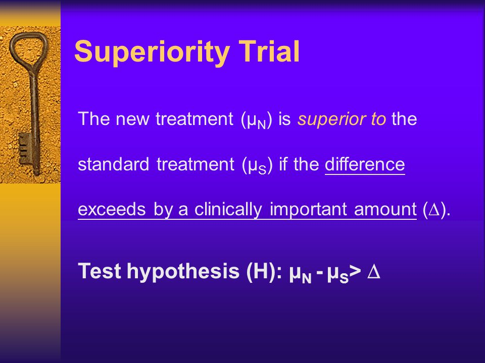 Superiority Trial The new treatment (µ N ) is superior to the standard treatment (µ S ) if the difference exceeds by a clinically important amount ( 