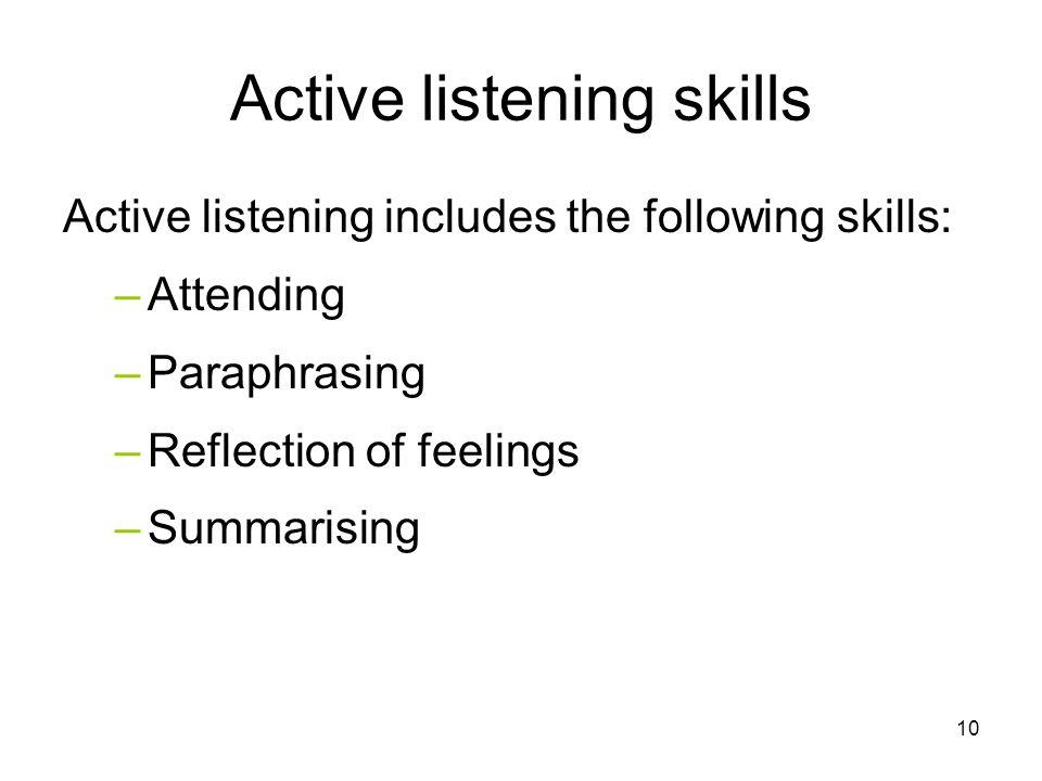 Active listening skills Active listening includes the following skills: –Attending –Paraphrasing –Reflection of feelings –Summarising 10