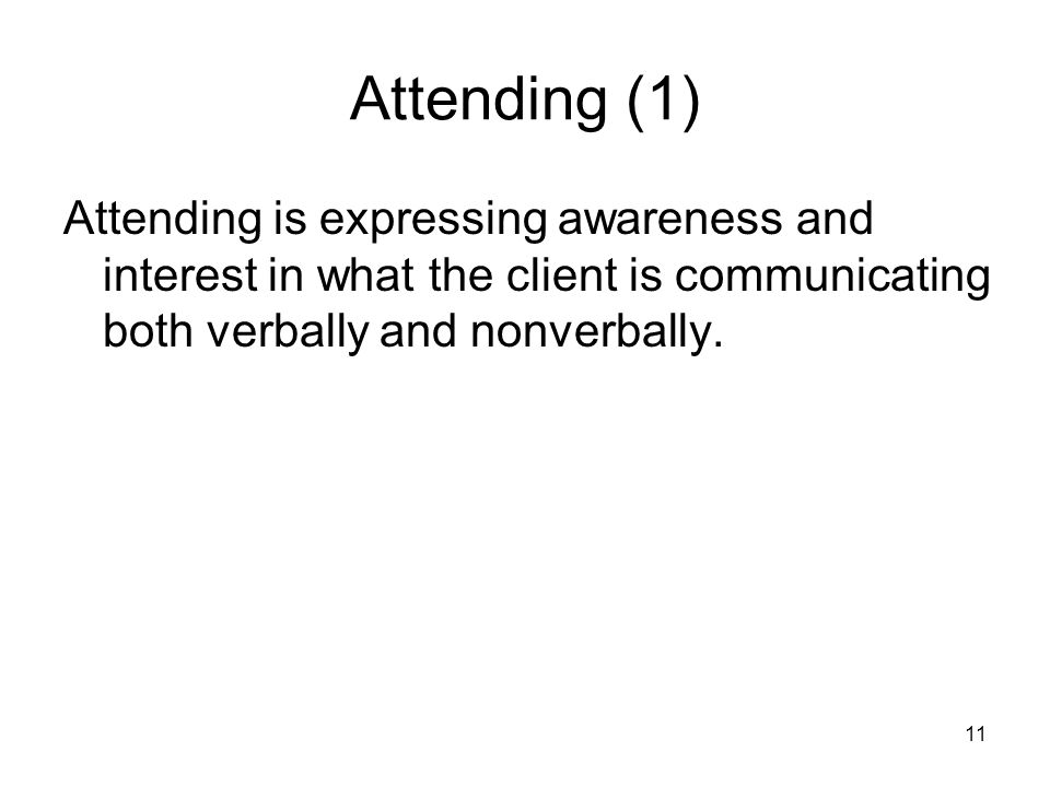 Attending (1) Attending is expressing awareness and interest in what the client is communicating both verbally and nonverbally. 11