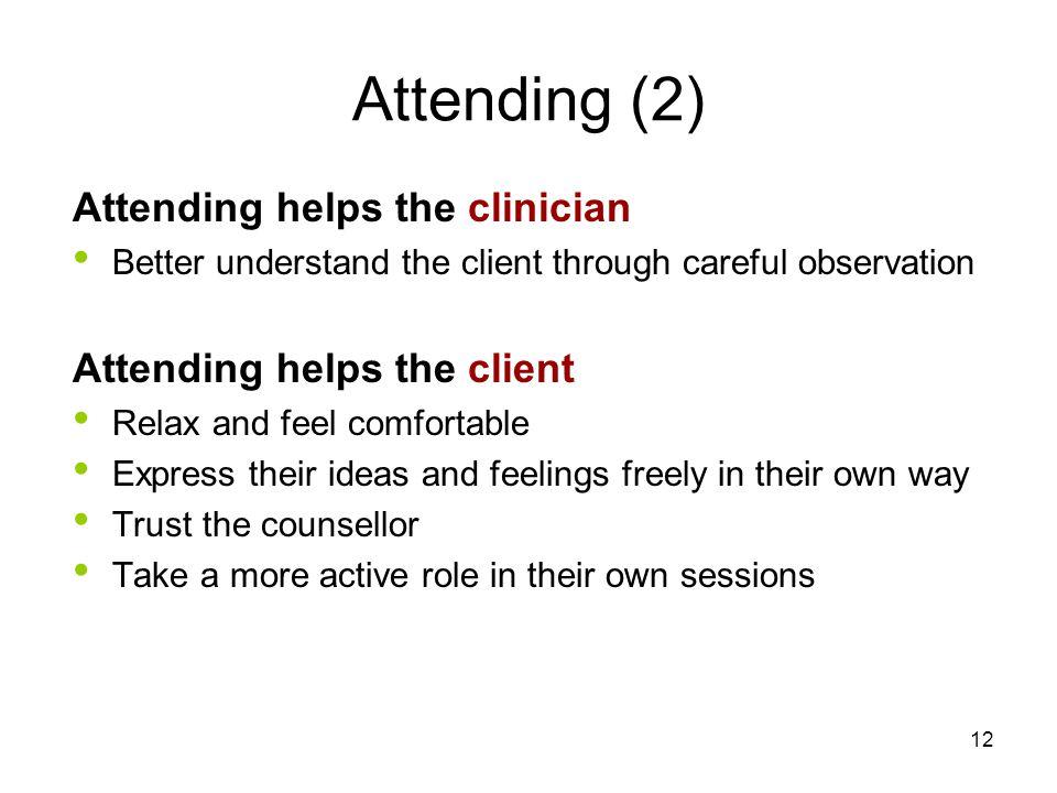 Attending (2) Attending helps the clinician Better understand the client through careful observation Attending helps the client Relax and feel comfort