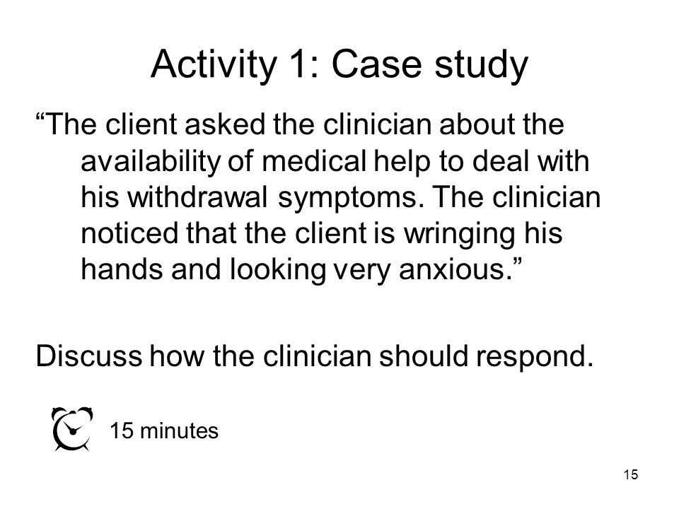 """Activity 1: Case study """"The client asked the clinician about the availability of medical help to deal with his withdrawal symptoms. The clinician noti"""