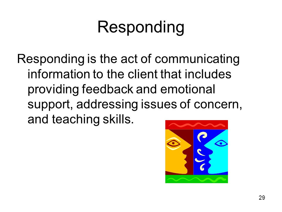 Responding Responding is the act of communicating information to the client that includes providing feedback and emotional support, addressing issues