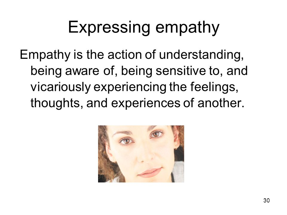Expressing empathy Empathy is the action of understanding, being aware of, being sensitive to, and vicariously experiencing the feelings, thoughts, an