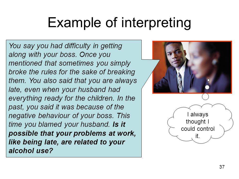 Example of interpreting You say you had difficulty in getting along with your boss. Once you mentioned that sometimes you simply broke the rules for t