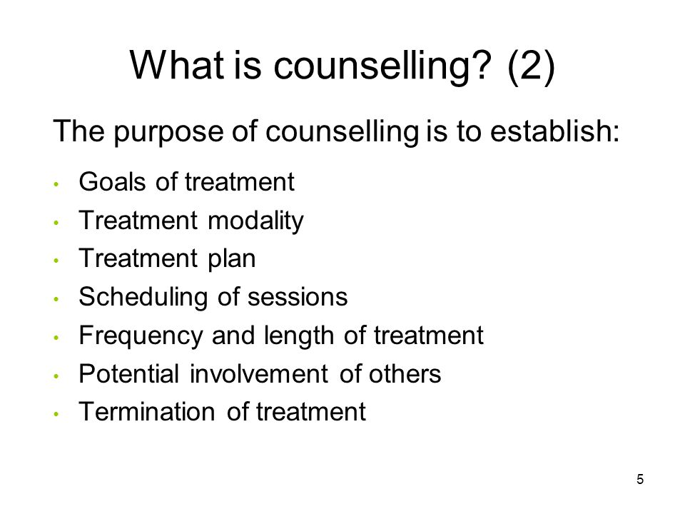What is counselling? (2) The purpose of counselling is to establish: Goals of treatment Treatment modality Treatment plan Scheduling of sessions Frequ