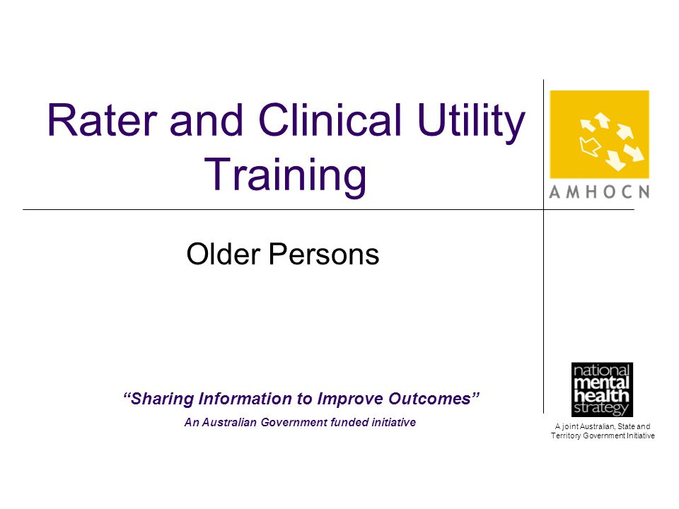 A joint Australian, State and Territory Government Initiative Rater and Clinical Utility Training Older Persons Sharing Information to Improve Outcomes An Australian Government funded initiative