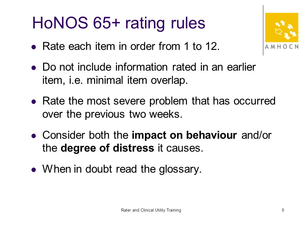 Rater and Clinical Utility Training9 HoNOS 65+ rating rules Rate each item in order from 1 to 12.