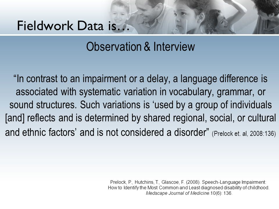 Fieldwork Data is… Observation & Interview In contrast to an impairment or a delay, a language difference is associated with systematic variation in vocabulary, grammar, or sound structures.