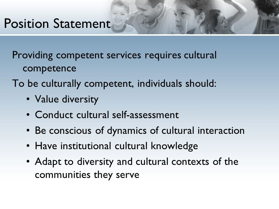 Position Statement Providing competent services requires cultural competence To be culturally competent, individuals should: Value diversity Conduct cultural self-assessment Be conscious of dynamics of cultural interaction Have institutional cultural knowledge Adapt to diversity and cultural contexts of the communities they serve