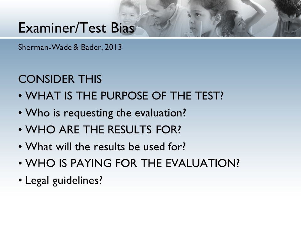 Examiner/Test Bias Sherman-Wade & Bader, 2013 CONSIDER THIS WHAT IS THE PURPOSE OF THE TEST.