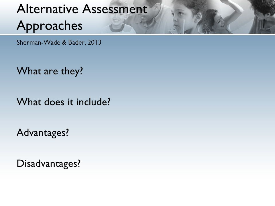 Alternative Assessment Approaches Sherman-Wade & Bader, 2013 What are they.