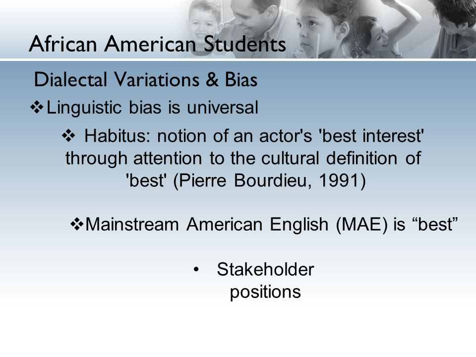 African American Students Dialectal Variations & Bias  Linguistic bias is universal  Habitus: notion of an actor s best interest through attention to the cultural definition of best (Pierre Bourdieu, 1991)  Mainstream American English (MAE) is best Stakeholder positions