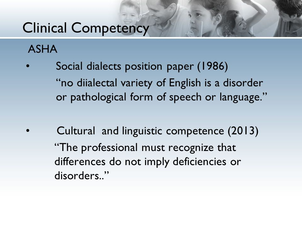 Clinical Competency ASHA Social dialects position paper (1986) no diialectal variety of English is a disorder or pathological form of speech or language. Cultural and linguistic competence (2013) The professional must recognize that differences do not imply deficiencies or disorders..