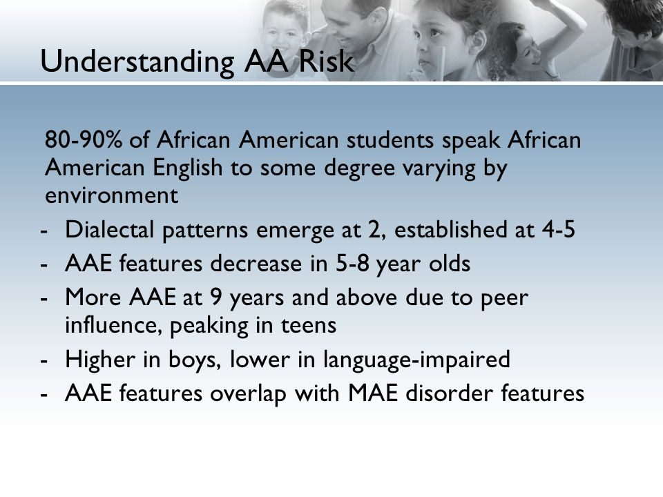 Understanding AA Risk 80-90% of African American students speak African American English to some degree varying by environment -Dialectal patterns emerge at 2, established at 4-5 -AAE features decrease in 5-8 year olds -More AAE at 9 years and above due to peer influence, peaking in teens -Higher in boys, lower in language-impaired -AAE features overlap with MAE disorder features
