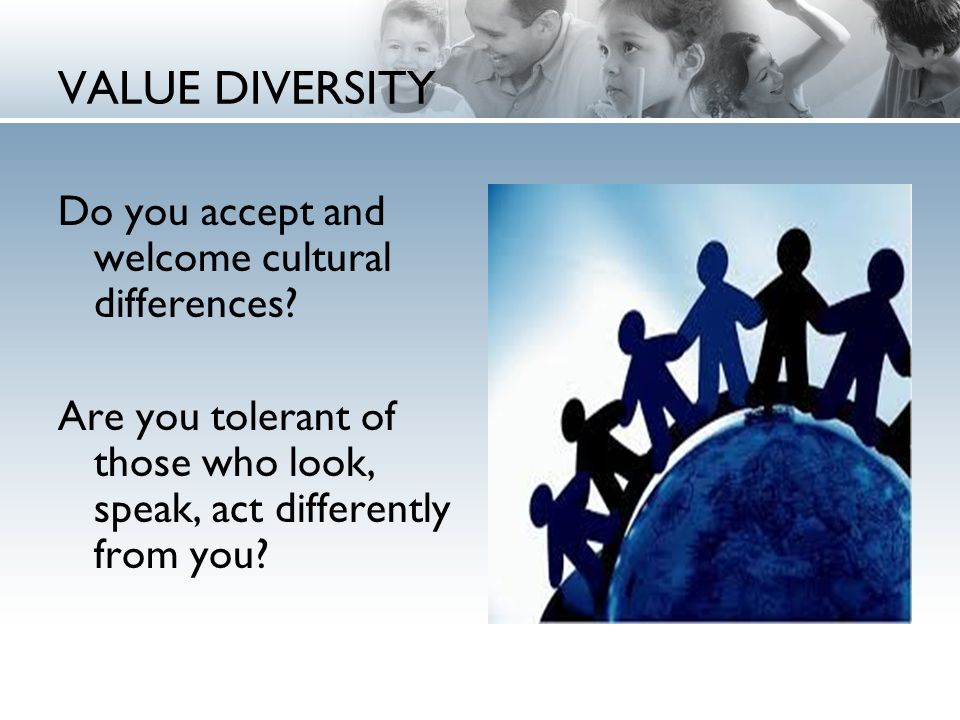 VALUE DIVERSITY Do you accept and welcome cultural differences.