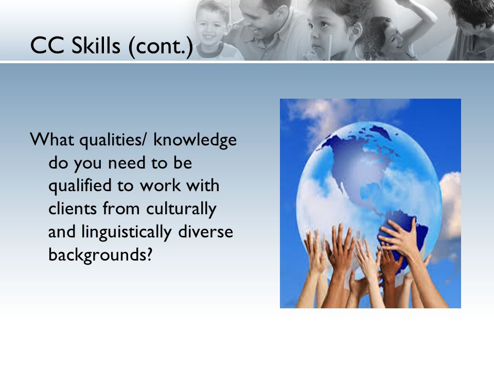 CC Skills (cont.) What qualities/ knowledge do you need to be qualified to work with clients from culturally and linguistically diverse backgrounds?