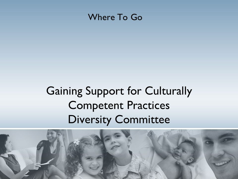 Gaining Support for Culturally Competent Practices Diversity Committee Where To Go