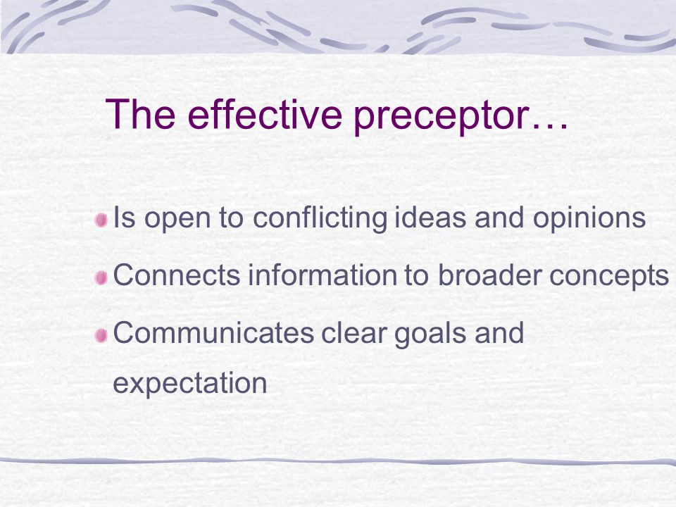 The effective preceptor… Is open to conflicting ideas and opinions Connects information to broader concepts Communicates clear goals and expectation