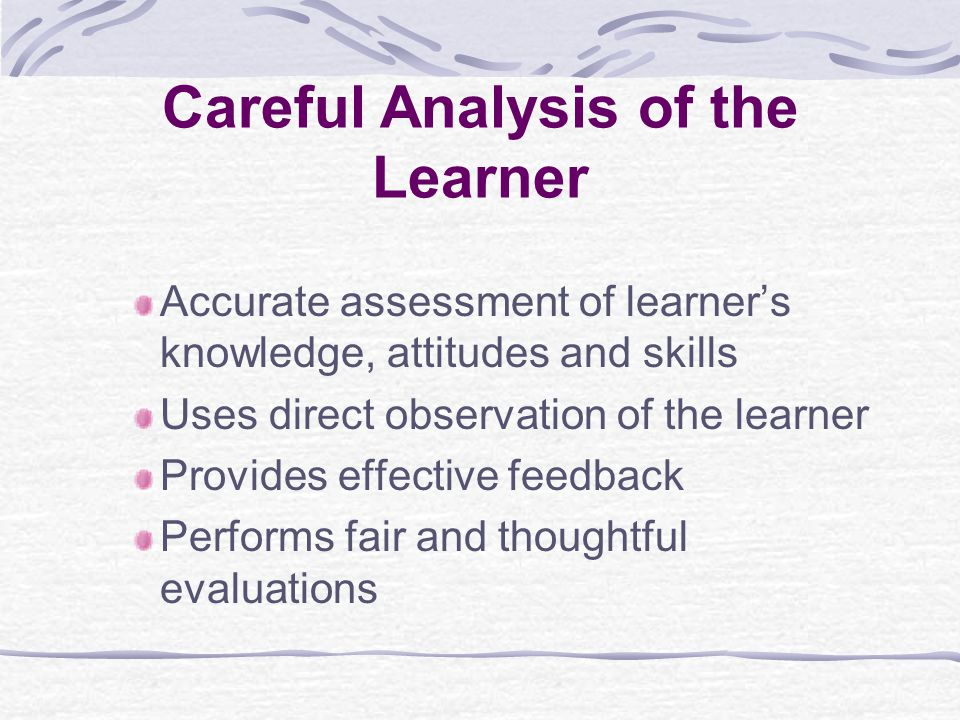 Careful Analysis of the Learner Accurate assessment of learner's knowledge, attitudes and skills Uses direct observation of the learner Provides effective feedback Performs fair and thoughtful evaluations