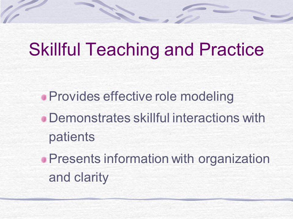 Provides effective role modeling Demonstrates skillful interactions with patients Presents information with organization and clarity