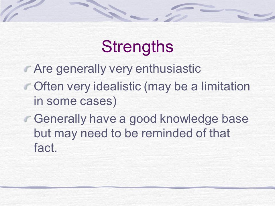 Strengths Are generally very enthusiastic Often very idealistic (may be a limitation in some cases) Generally have a good knowledge base but may need to be reminded of that fact.