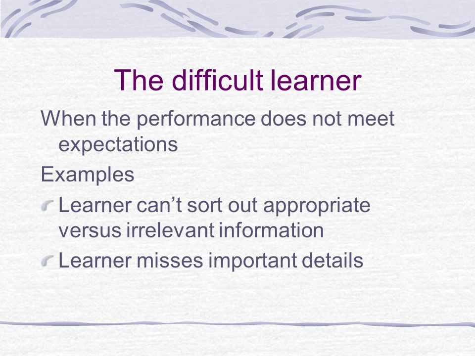 The difficult learner When the performance does not meet expectations Examples Learner can't sort out appropriate versus irrelevant information Learner misses important details