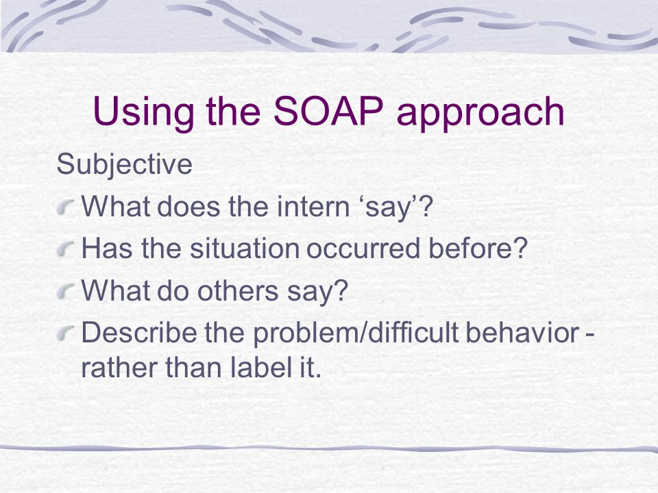 Using the SOAP approach Subjective What does the intern 'say'.
