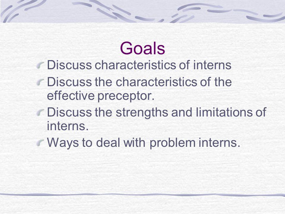 Goals Discuss characteristics of interns Discuss the characteristics of the effective preceptor.