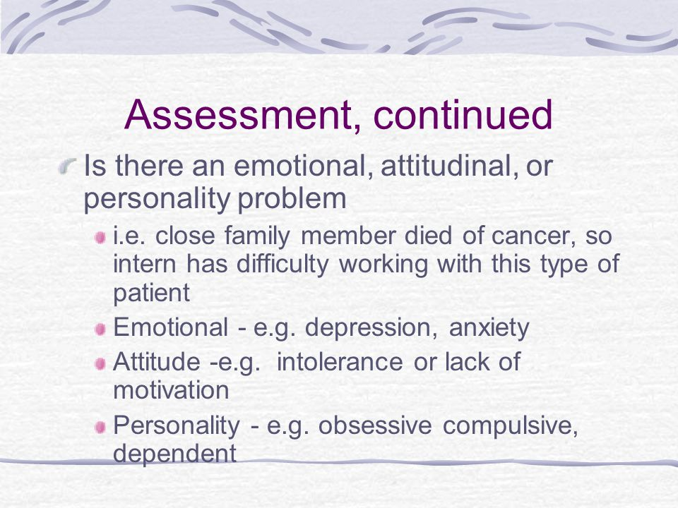 Assessment, continued Is there an emotional, attitudinal, or personality problem i.e.
