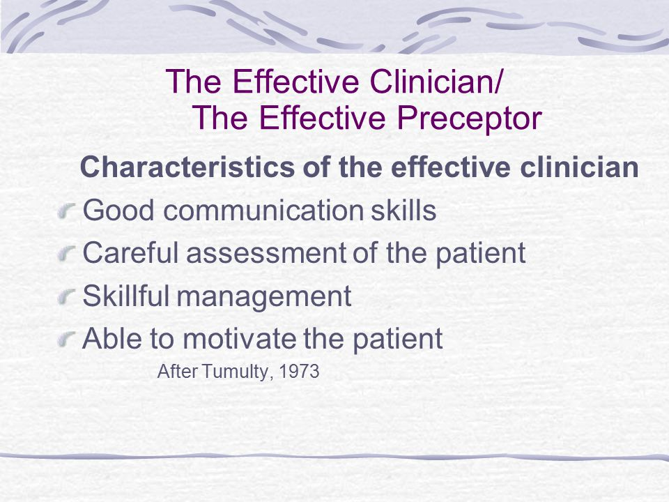 The Effective Clinician/ The Effective Preceptor Characteristics of the effective clinician Good communication skills Careful assessment of the patient Skillful management Able to motivate the patient After Tumulty, 1973