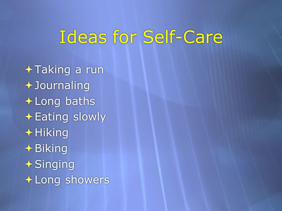 Ideas for Self-Care  Taking a run  Journaling  Long baths  Eating slowly  Hiking  Biking  Singing  Long showers  Taking a run  Journaling  Long baths  Eating slowly  Hiking  Biking  Singing  Long showers