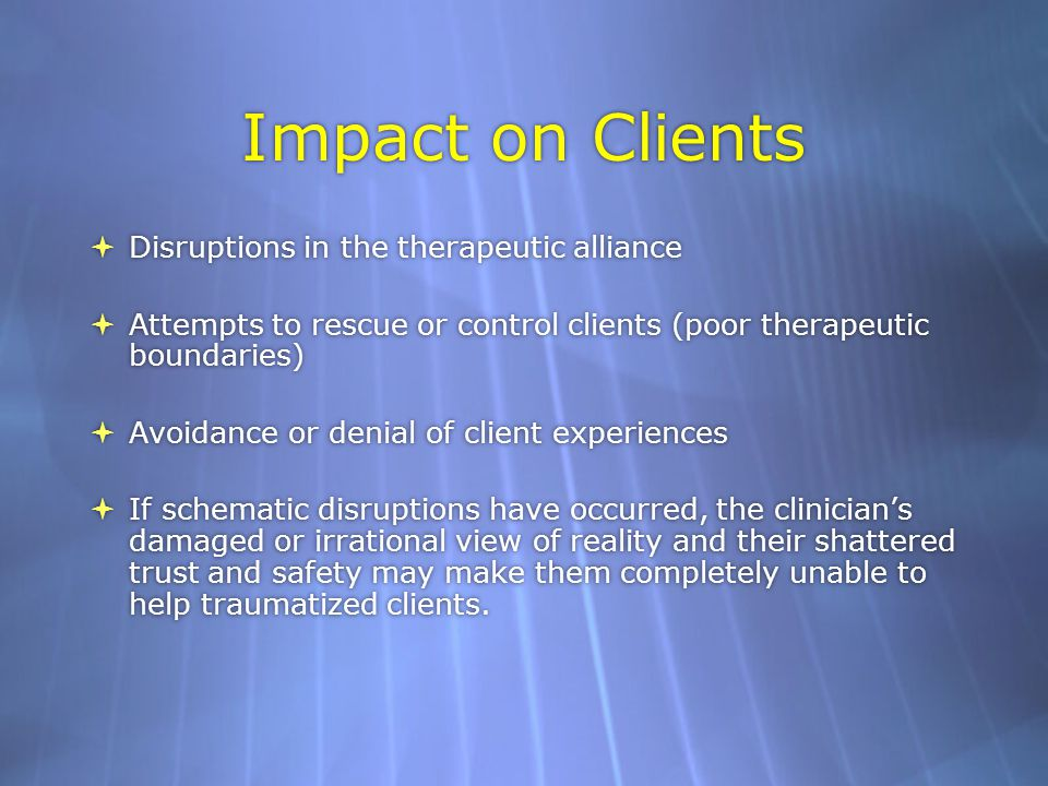 Impact on Clients  Disruptions in the therapeutic alliance  Attempts to rescue or control clients (poor therapeutic boundaries)  Avoidance or denial of client experiences  If schematic disruptions have occurred, the clinician's damaged or irrational view of reality and their shattered trust and safety may make them completely unable to help traumatized clients.
