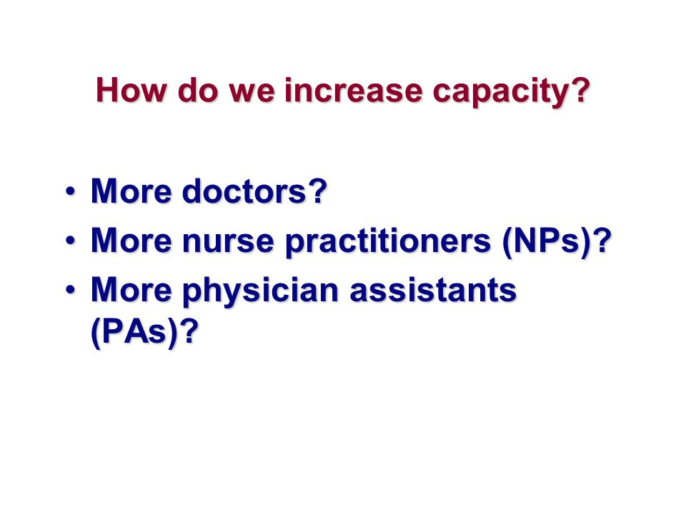 How do we increase capacity? More doctors?More doctors? More nurse practitioners (NPs)?More nurse practitioners (NPs)? More physician assistants (PAs)