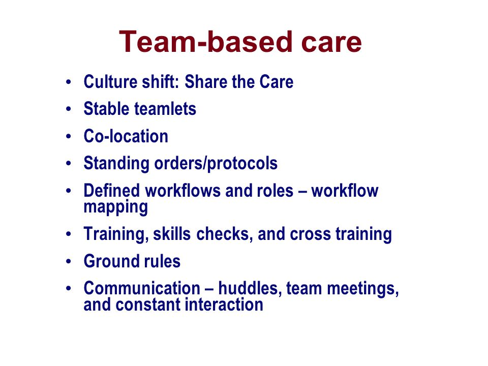Team-based care Culture shift: Share the Care Stable teamlets Co-location Standing orders/protocols Defined workflows and roles – workflow mapping Tra