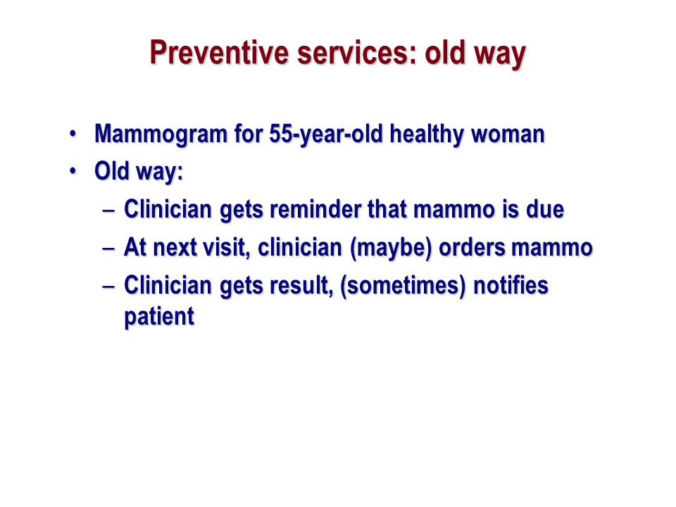 Preventive services: old way Mammogram for 55-year-old healthy woman Mammogram for 55-year-old healthy woman Old way: Old way: – Clinician gets remind