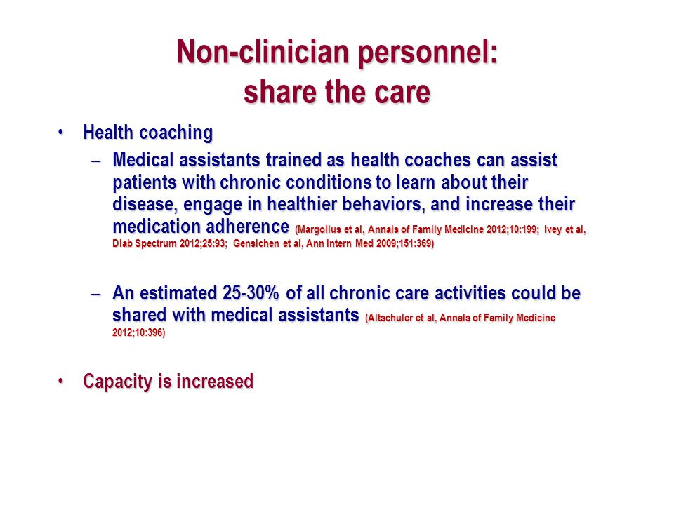 Non-clinician personnel: share the care Health coaching Health coaching – Medical assistants trained as health coaches can assist patients with chroni