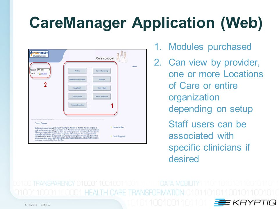 5/11/2015 Slide 23 CareManager Application (Web) 1.Modules purchased 2.Can view by provider, one or more Locations of Care or entire organization depending on setup Staff users can be associated with specific clinicians if desired