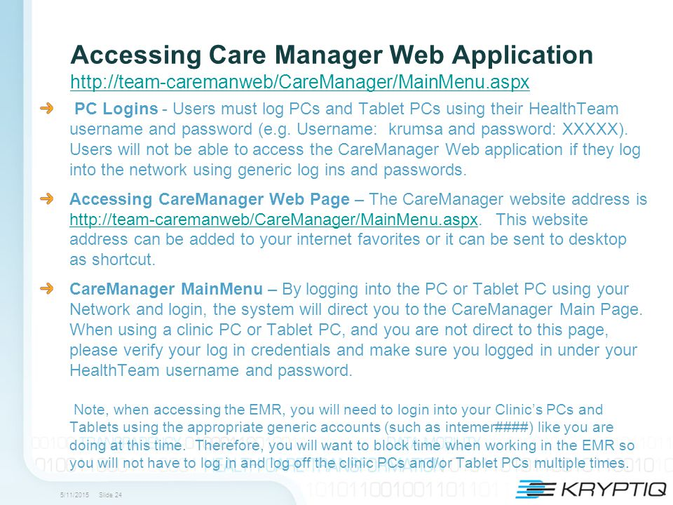 5/11/2015 Slide 24 Accessing Care Manager Web Application http://team-caremanweb/CareManager/MainMenu.aspx http://team-caremanweb/CareManager/MainMenu.aspx PC Logins - Users must log PCs and Tablet PCs using their HealthTeam username and password (e.g.