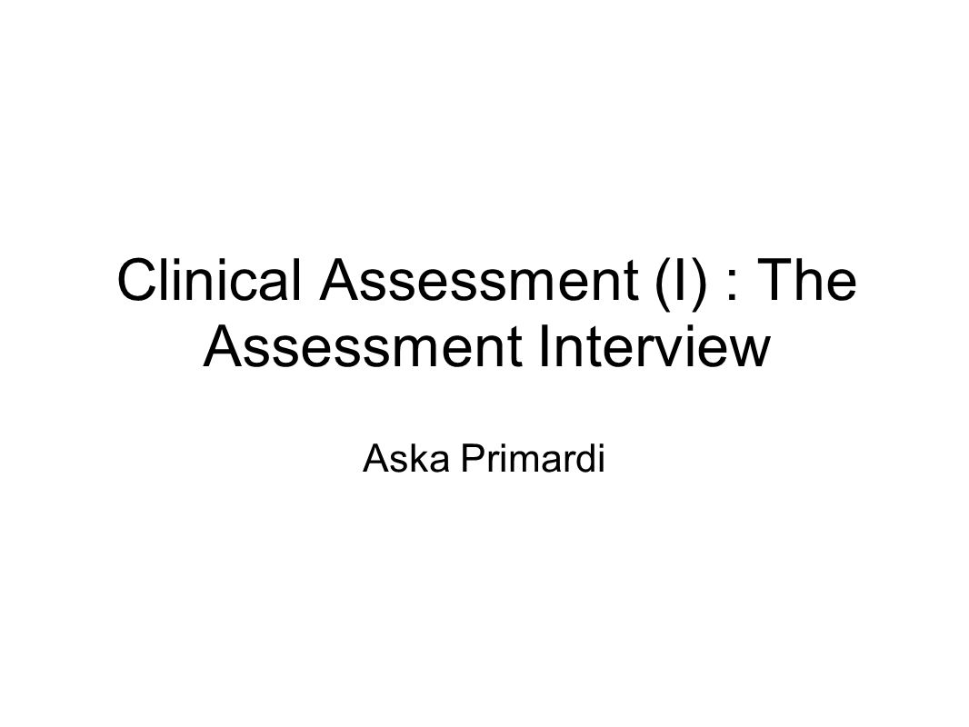 Clinical Assessment (I) : The Assessment Interview Aska Primardi
