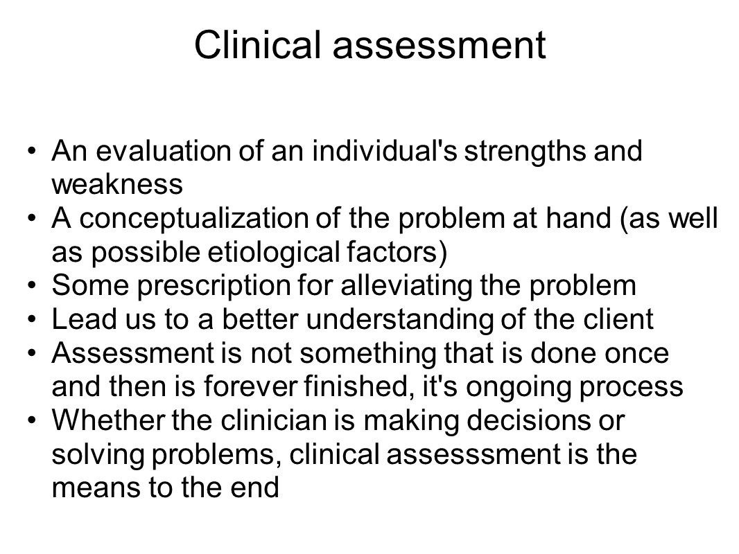 Clinical assessment An evaluation of an individual s strengths and weakness A conceptualization of the problem at hand (as well as possible etiological factors) Some prescription for alleviating the problem Lead us to a better understanding of the client Assessment is not something that is done once and then is forever finished, it s ongoing process Whether the clinician is making decisions or solving problems, clinical assesssment is the means to the end