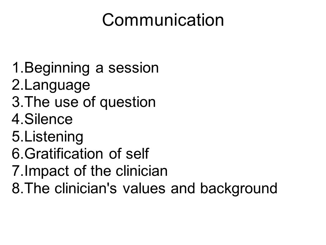 Communication 1.Beginning a session 2.Language 3.The use of question 4.Silence 5.Listening 6.Gratification of self 7.Impact of the clinician 8.The clinician s values and background