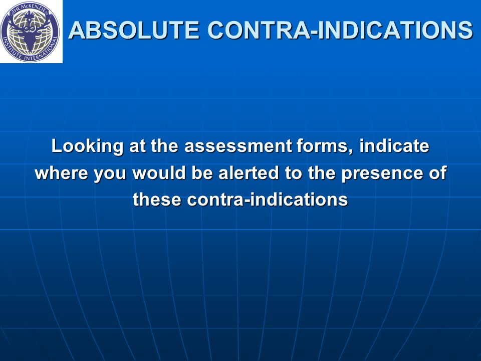 ABSOLUTE CONTRA-INDICATIONS ABSOLUTE CONTRA-INDICATIONS Looking at the assessment forms, indicate where you would be alerted to the presence of these contra-indications