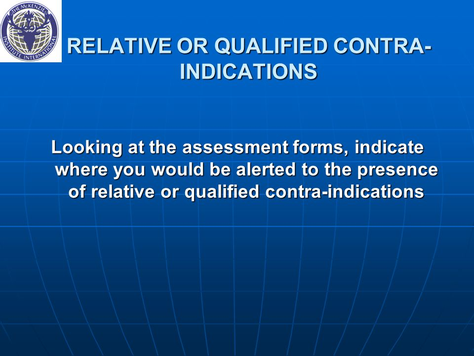 RELATIVE OR QUALIFIED CONTRA- INDICATIONS Looking at the assessment forms, indicate where you would be alerted to the presence of relative or qualifie