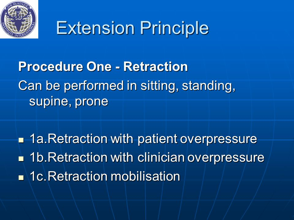 Extension Principle Procedure One - Retraction Can be performed in sitting, standing, supine, prone 1a.Retraction with patient overpressure 1a.Retraction with patient overpressure 1b.Retraction with clinician overpressure 1b.Retraction with clinician overpressure 1c.Retraction mobilisation 1c.Retraction mobilisation