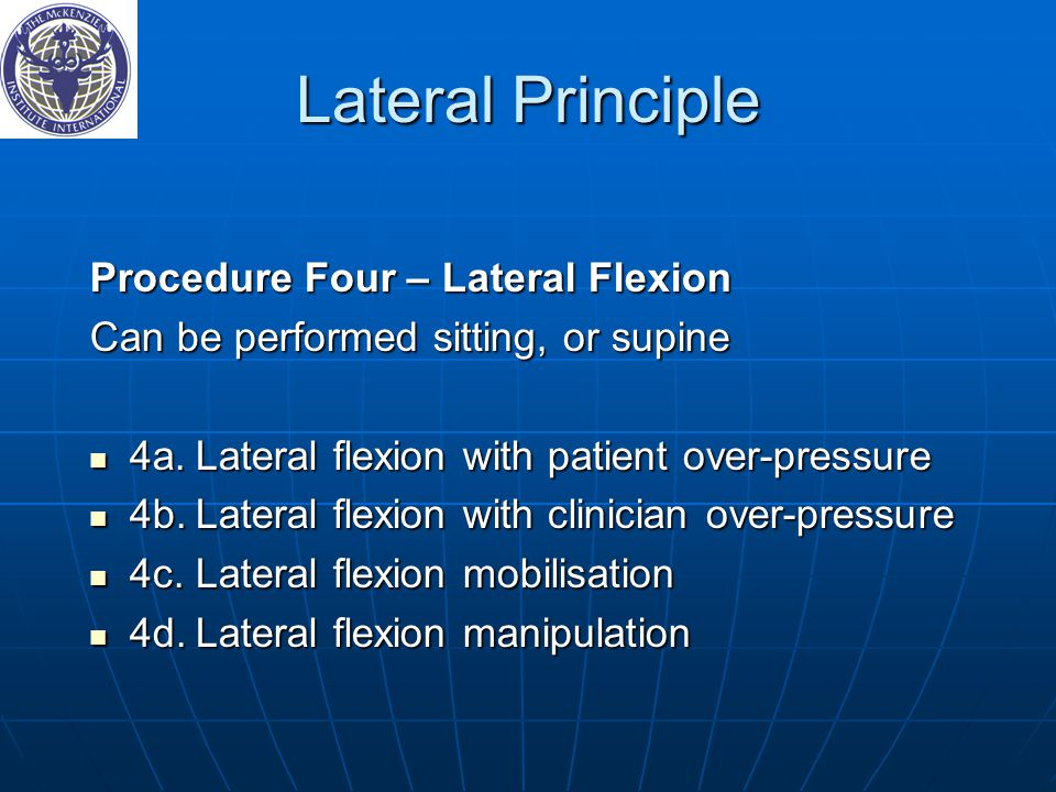 Lateral Principle Procedure Four – Lateral Flexion Can be performed sitting, or supine 4a.Lateral flexion with patient over-pressure 4a.Lateral flexion with patient over-pressure 4b.Lateral flexion with clinician over-pressure 4b.Lateral flexion with clinician over-pressure 4c.Lateral flexion mobilisation 4c.Lateral flexion mobilisation 4d.Lateral flexion manipulation 4d.Lateral flexion manipulation