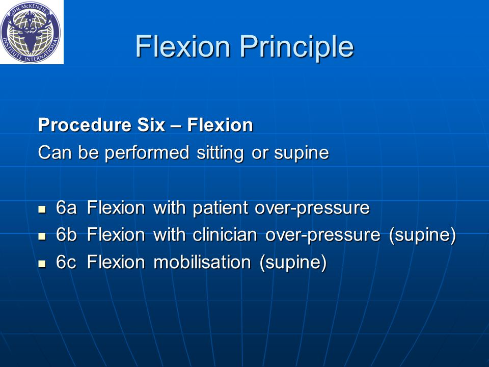 Flexion Principle Procedure Six – Flexion Can be performed sitting or supine 6aFlexion with patient over-pressure 6aFlexion with patient over-pressure 6bFlexion with clinician over-pressure (supine) 6bFlexion with clinician over-pressure (supine) 6cFlexion mobilisation (supine) 6cFlexion mobilisation (supine)