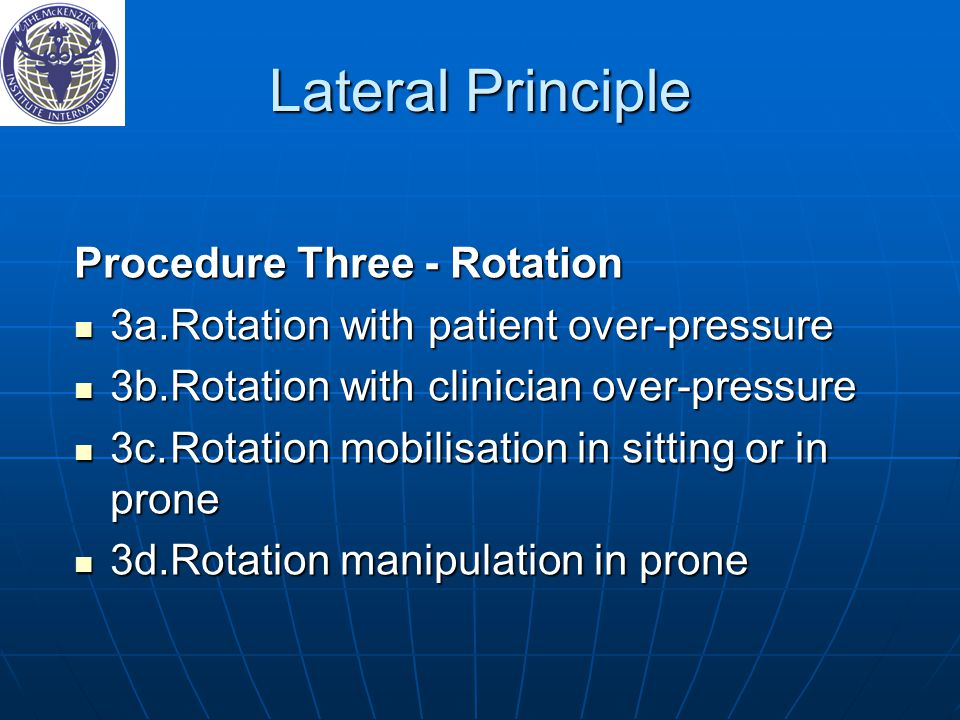 Lateral Principle Procedure Three ‑ Rotation 3a.Rotation with patient over-pressure 3a.Rotation with patient over-pressure 3b.Rotation with clinician over-pressure 3b.Rotation with clinician over-pressure 3c.Rotation mobilisation in sitting or in prone 3c.Rotation mobilisation in sitting or in prone 3d.Rotation manipulation in prone 3d.Rotation manipulation in prone