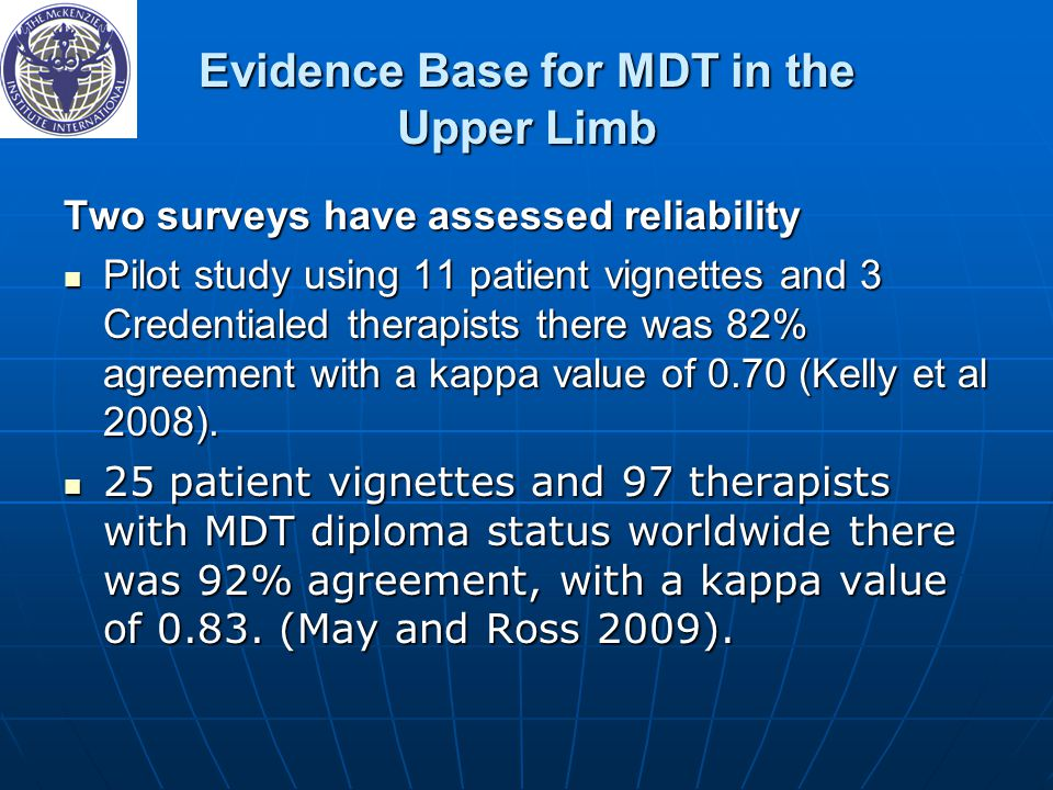 Evidence Base for MDT in the Upper Limb Two surveys have assessed reliability Pilot study using 11 patient vignettes and 3 Credentialed therapists there was 82% agreement with a kappa value of 0.70 (Kelly et al 2008).