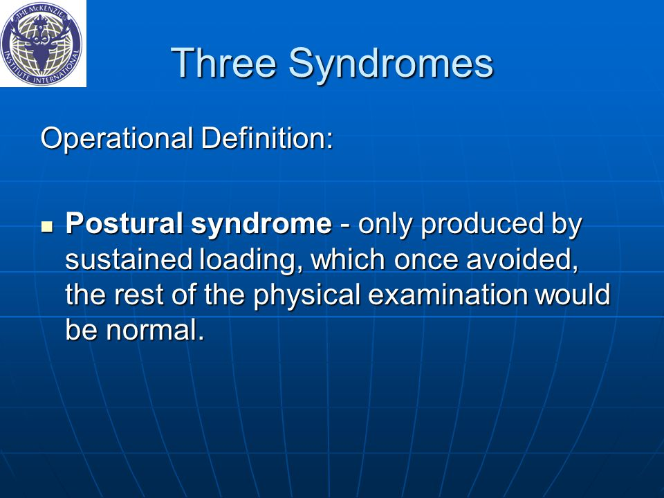 Three Syndromes Operational Definition: Postural syndrome - only produced by sustained loading, which once avoided, the rest of the physical examination would be normal.